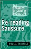 Re-Reading Saussure : The Dynamics of Signs in Social Life, Thibault, Paul J., 0415104106