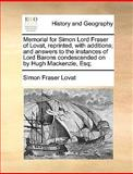 Memorial for Simon Lord Fraser of Lovat, Reprinted, with Additions; and Answers to the Instances of Lord Barons Condescended on by Hugh MacKenzie, Esq, Simon Fraser Lovat, 1170374107