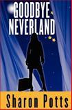 Goodbye Neverland, Sharon Potts, 1468084100