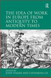 The Idea of Work in Europe from Antiquity to Modern Times, Ehmer, Josef and Lis, Catharina, 0754664104