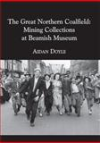 The Great Northern Coalfield : Mining Collections at Beamish Museum, Doyle, Aidan, 1904794114
