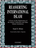 Reasserting International Islam : A Focus on the Organization of the Islamic Conference and Other Islamic Institutions, Khan, Saad S., 0195794117