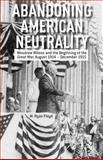 Abandoning American Neutrality : Woodrow Wilson and the Beginning of the Great War, August 1914 - December 1915, Floyd, M. Ryan, 1137334118