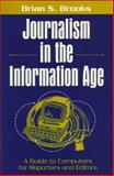 Journalism in the Information Age : A Guide to Computers for Reporters and Editors, Brooks, Brian S., 0205264115