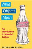 What Objects Mean : An Introduction to Material Culture, Berger, Arthur Asa, 1598744119