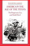 America in the Age of the Titans : The Progressive Era and World War I, Cashman, Sean Dennis, 0814714110