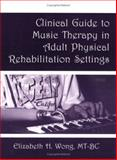 Clinical Guide to Music Therapy in Adult Physical Rehabilitation Settings, Elizabeth Wong, 188491411X