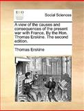 A View of the Causes and Consequences of the Present War with France by the Hon Thomas Erskine The, Thomas Erskine, 1170384129