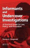 Informants and Undercover Investigations : A Practical Guide to Law, Policy, and Procedure, Fitzgerald, Dennis G., 0849304121
