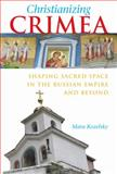 Christianizing Crimea : Shaping Sacred Space in the Russian Empire and Beyond, Kozelsky, Mara, 0875804128