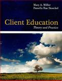 Client Education : Theory and Practice, Miller, Mary A. and Stoeckel, Pamella Rae, 076377412X