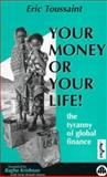Your Money or Your Life : The Tyranny of Global Finance, Toussaint, Eric, 0745314120