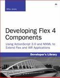 Developing Flex 4 Components : Using ActionScript and MXML to Extend Flex and AIR Applications, Jones, Mike, 032160413X