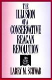 The Illusion of a Conservative Reagan Revolution, Schwab, Larry M., 0887384137