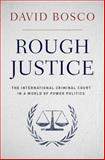 Rough Justice : The International Criminal Court in a World of Power Politics, Bosco, David, 0199844135
