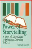 The Power of Storytelling : A Step-by-Step Guide to Dramatic Learning in K-12, Mason, Harriet, 0803964137