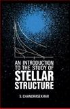 An Introduction to the Study of Stellar Structure, Chandrasekhar, S., 0486604136