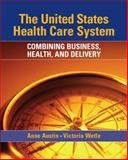 United States Health Care System : Combining Business, Health, and Delivery, Austin, Anne and Wetle, Vikki, 0131134140