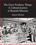 The Great Northern Things : A Cultural Journey at Beamish Museum, Doyle, Aidan, 1904794149