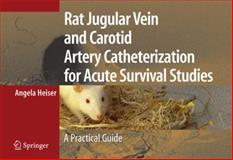 Rat Jugular Vein and Carotid Artery Catheterization for Acute Survival Studies : A Practical Guide, Heiser, Angela, 0387494146