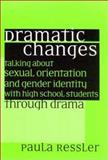 Dramatic Changes : Talking about Sexual Orientation and Gender Identity with High School Students Through Drama, Ressler, Paula, 0325004145