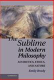 The Sublime in Modern Philosophy : Aesthetics, Ethics, and Nature, Brady, Emily, 0521194148