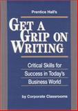 Prentice Hall's Get a Grip on Writing : Critical Skills for Success in Today's Business World, Corporate Classrooms Staff, 0132324148