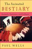 The Animated Bestiary : Animals, Cartoons, and Culture, Wells, Paul, 0813544149