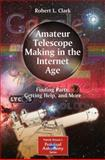 Amateur Telescope Making in the Internet Age : Finding Parts, Getting Help, and More, Clark, Robert L., 1441964142