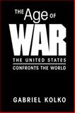 The Age of War : The United States Confronts the World, Kolko, Gabriel, 1588264149