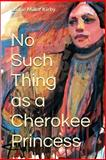 No Such Thing As a Cherokee Princess, Barrie Kirby, 1494414147