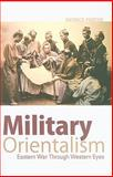 Military Orientalism : Eastern War Through Western Eyes, Porter, Patrick, 0231154143