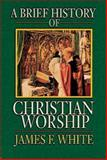A Brief History of Christian Worship, James F. White, 0687034140