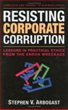 Resisting Corporate Corruption : Lessons in Practical Ethics from the Enron Wreckage, Arbogast, Steven/V, 0976404141