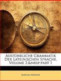 Ausführliche Grammatik Der Lateinischen Sprache, Volume 1 (German Edition), Raphael Khner and Raphael Kühner, 1145524141