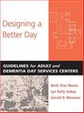 Designing a Better Day : Guidelines for Adult and Dementia Day Services Centers, Moore, Keith Diaz and Weisman, Gerald D., 0801884152