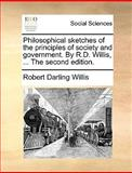 The Philosophical Sketches of the Principles of Society and Government by R D Willis, Robert Darling Willis, 1140964151