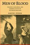 Men of Blood : Violence, Manliness, and Criminal Justice in Victorian England, Wiener, Martin J., 0521684161