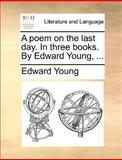 A Poem on the Last Day in Three Books by Edward Young, Edward Young, 1140954164