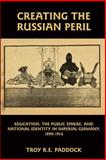 Creating the Russian Peril : Education, the Public Sphere, and National Identity in Imperial Germany, 1890-1914, Paddock, Troy R. E., 1571134166