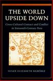 The World Turned Upside Down : Cross-Cultural Contact and Conflict in Sixteenth-Century Peru, Ramirez, Susan E., 0804724164