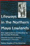 Lifeways in the Northern Maya Lowlands : New Approaches to Archaeology in the Yucatan Peninsula, Mathews, Jennifer P., 0816524165