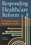 Responding to Healthcare Reform : A Strategy Guide for Healthcare Leaders, McLaughlin, Daniel B., 1567934161