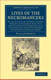 Lives of the Necromancers : Or, an Account of the Most Eminent Persons in Successive Ages, Who Have Claimed for Themselves, or to Whom Has Been Imputed by Others, the Exercise of Magical Power, Godwin, William, 1108044174