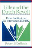 Lille and the Dutch Revolt : Urban Stability in an Era of Revolution, 1500-1582, DuPlessis, Robert S., 0521894174
