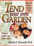 Tend Your Own Garden : How to Raise Great Kids, O'Connell, Timothy E., 0883474174