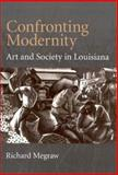 Confronting Modernity : Art and Society in Louisiana, MeGraw, Richard, 1578064171