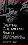 Treating Child-Abusive Families : Intervention Based on Skills-Training Principles, Kelly, Jeffrey A., 0306414171