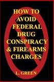 How to Avoid Federal Drug Conspiracy and Firearms Charges, L. Green, 1449954170