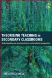 Theorising Teaching in Secondary Classrooms : Understanding Our Practice from a Sociocultural Perspective, Bell, Beverley, 0415584183
